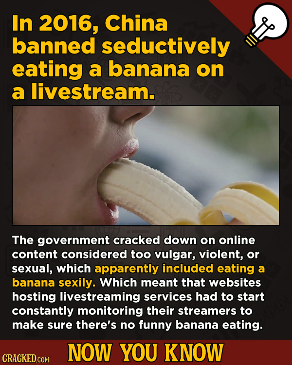 13 Illuminating And Also Entertaining Now-You-Know Facts   - In 2016, China banned seductively eating a banana on a livestream.