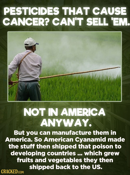 Evil Things Huge Companies Have Done - It is not legal to sell pesticides containing known carcinogens in the United States. You can, however, manufac