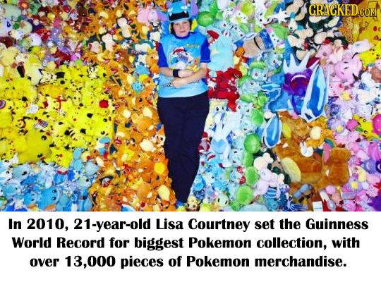 CRACKED COME In 2010, 21-year-old Lisa Courtney set the Guinness World Record for biggest Pokemon collection, with over 13.000 pieces of Pokemon merch