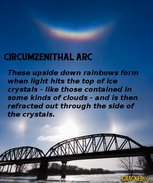 CIRCUMZENITHAL ARC These upside down rainbows form when light hits the top of ice crystals - like those contained in some kinds of clouds and is then