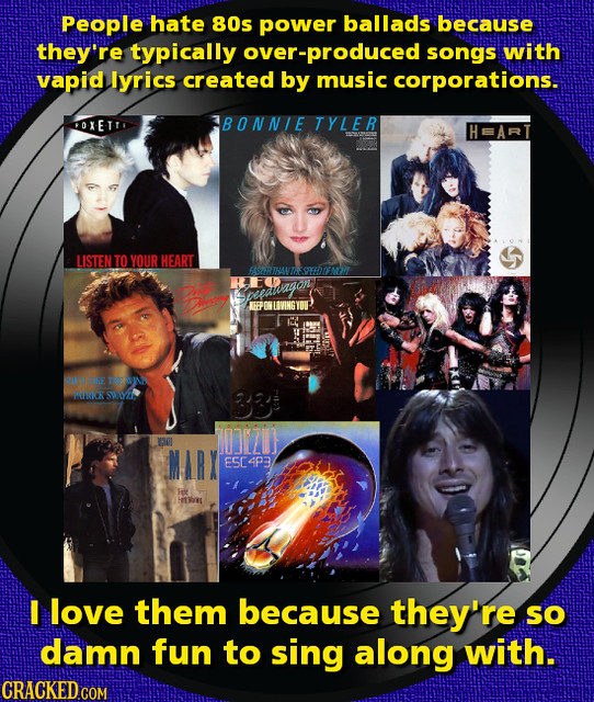 People hate 80s power ballads because they're typically over-produced songs with vapid lyrics created by music corporations. OXETT BONNIE TYLER LISTEN