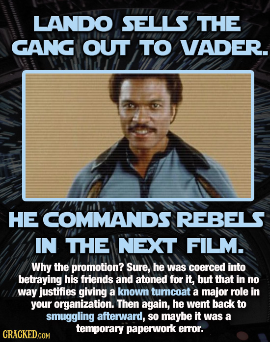 LANDO SELLS THE GANG OUT TO VADER. HE COMMANDS REBELS IN THE NEXT FILM. Why the promotion? Sure, he was coerced into betraying his friends and atoned