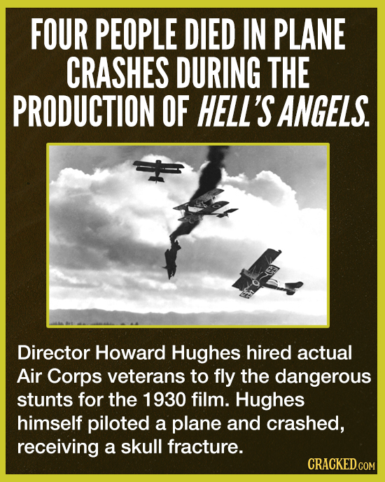 FOUR PEOPLE DIED IN PLANE CRASHES DURING THE PRODUCTION OF HELL'S ANGELS. Director Howard Hughes hired actual Air Corps veterans to fly the dangerous