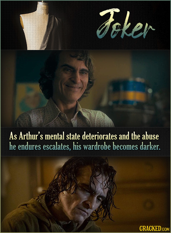 Fker As Arthur's mental state deteriorates and the abuse he endures escalates, his wardrobe becomes darker.