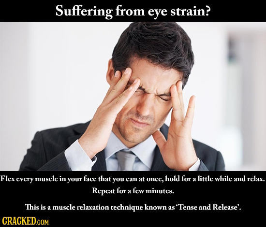 Suffering from eye strain? Flex every muscle in your face that you and can at once, hold for a little while relax. Repeat for few a minutes. This is m