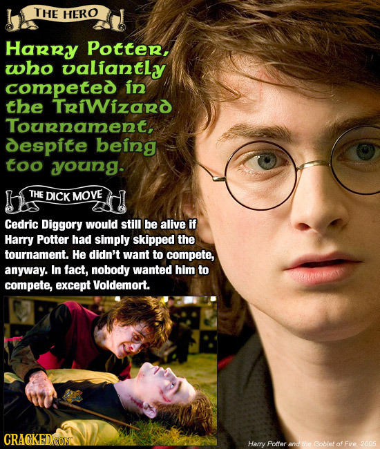 THE HERO Harry Potter, who oaLiantly competed in the TriWizard Tournament, despite being too young. THE DICK MOVE Cedric Diggory would still be alive
