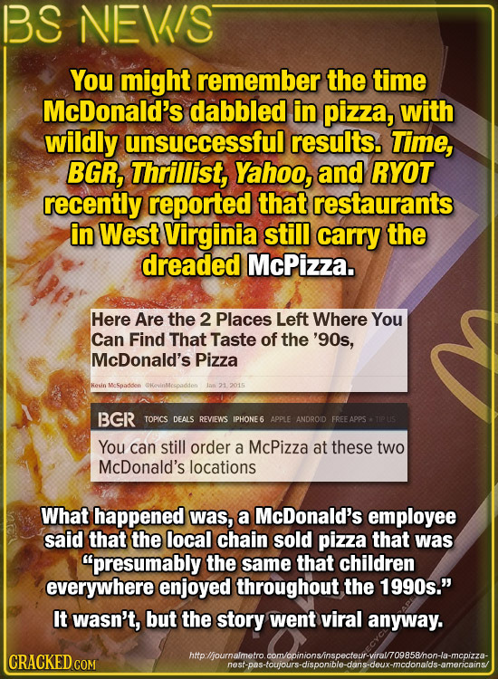 BS NEVIS You might remember the time McDonald's dabbled in pizza, with wildly unsuccessful results. Time, BGR, Thrillist, Yahoo, and RYOT recently rep