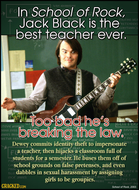 In School VAN MORRISON of Rock, Jack Black is the TALKING best teacher ever. Too bad he's STEvie WONDER DIANA ROSS breaking the laW. DAVID IAMES BROW