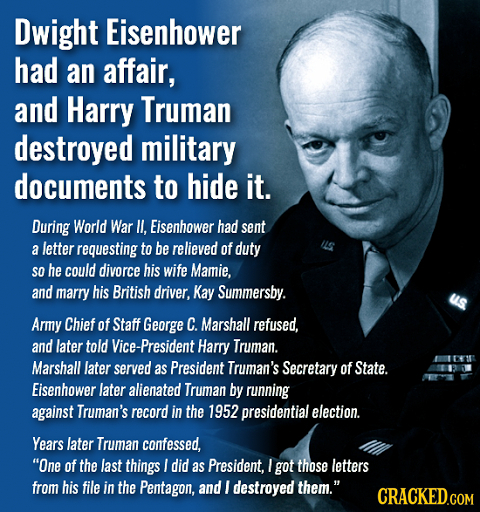 Dwight Eisenhower had an affair, and Harry Truman destroyed military documents to hide it. During World War II. Eisenbower had sent a letter requestin