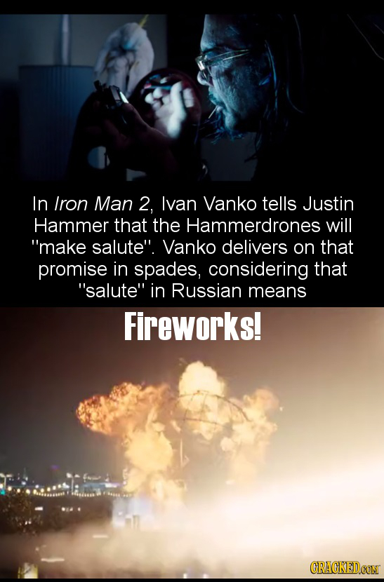 In Iron Man 2, lvan Vanko tells Justin Hammer that the Hammerdrones will make salute. Vanko delivers on that promise in spades, considering that sa