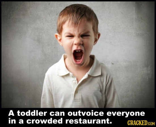 A toddler can outvoice everyone in a crowded restaurant. CRACKED.COM