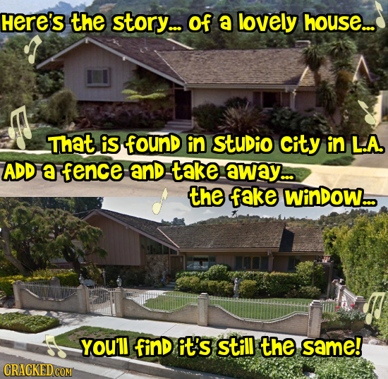 Here's the story... of a lovely house.. That is found in StuDio City in L.A. ADD A fence AnD take away... the fake WinDow.. YoU'll finD it's still the