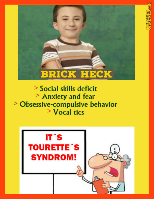 ORAOKEDCOM BRICK HECK Social skills deficit Anxiety and fear Obsessive-compulsive behavior Vocal tics IT'S TOURETTE'S SYNDROM!
