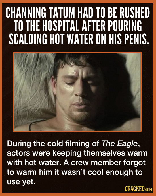 CHANNING TATUM HAD TO BE RUSHED TO THE HOSPITAL AFTER POURING SCALDING HOT WATER ON HIS PENIS. During the cold filming of The Eagle, actors were keepi