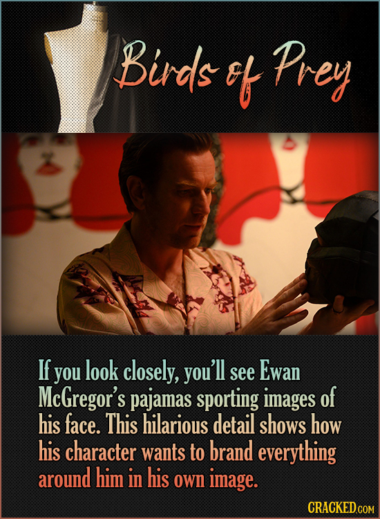 Birds ef Prey If Ewan you look closely, you'll see McGregor's pajamas sporting images of his face. This hilarious detail shows how his character wants