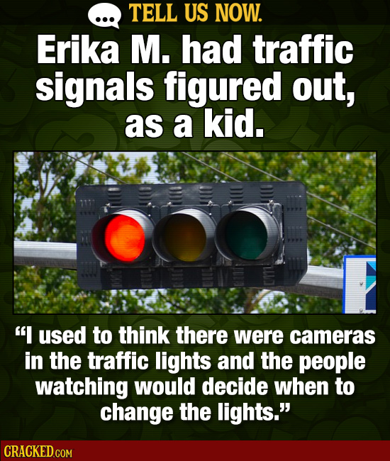 TELL US NOW. Erika M. had traffic signals figured out, as a kid. Os I used to think there were cameras in the traffic lights and the people watching