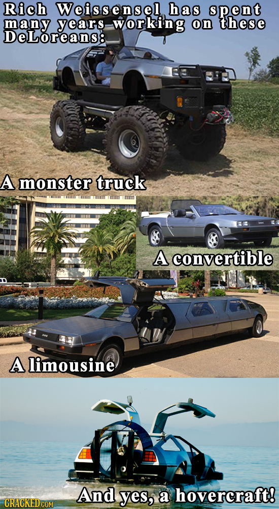 Rich Weissensel has spent many working on these DeLoreans8 A monster truck ninurmintmnm A convertible A limousine And yes, a hovercraft!