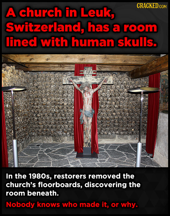 CRACKED.c A church in Leuk, COM Switzerland, has a room lined with human skulls. In the 1980s, restorers removed the church's floorboards, discovering