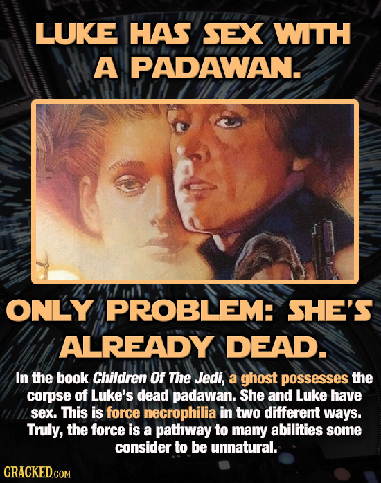 LUKE HAS SEX WTH A PADAWAN. ONLY PROBLEM: SHE'S ALREADY DEAD. In the book Children Of The Jedi, a ghost possesses the corpse of Luke's dead padawan. S
