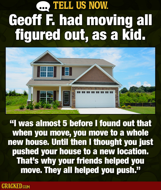 TELL US NOW. Geoff F. had moving all figured out, as a kid. I was almost 5 before I found out that when you move, you move to a whole new house. Unti