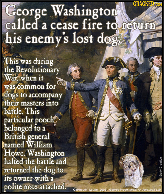 George Washington CRACKED COM called a cease fire to return his enemy's lost dog. This was during the Revolutionary War, when it common for was dogs t