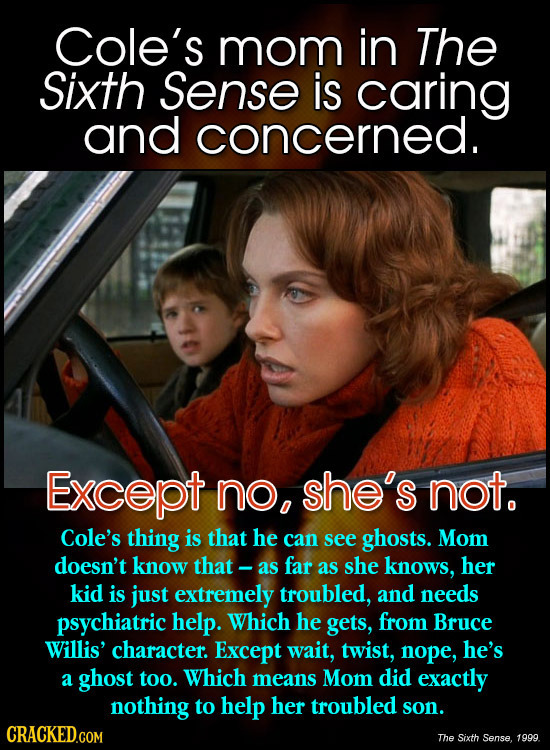 Cole's mom in The Sixth Sense is caring and concerned. Except no, she's not. Cole's thing is that he can see ghosts. Mom doesn't know that- as far as