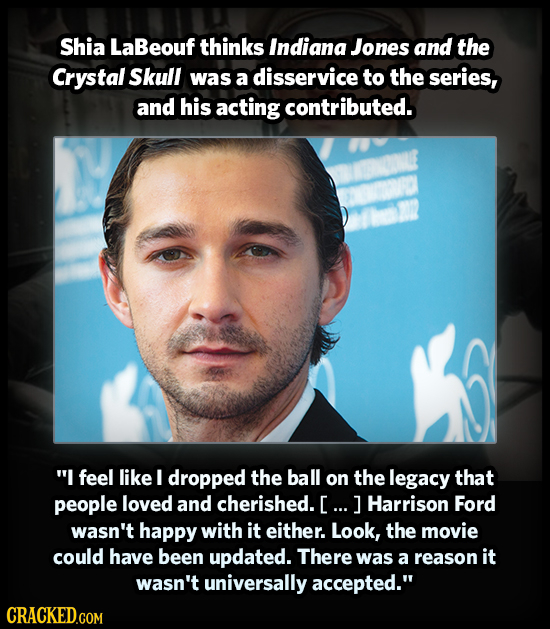Shia LaBeouf thinks Indiana Jones and the Crystal Skull was a disservice to the series, and his acting contributed. I feel like I dropped the ball on