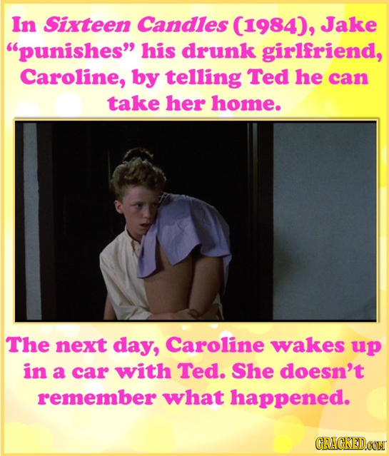 In Sixteen Candles (1984), Jake punishes his drunk girlfriend, Caroline, by telling Ted he can take her home. The next day, Caroline wakes up in a c