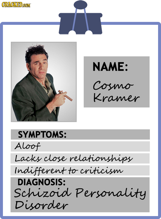 CRACKEDOON NAME: Cosmo Kramer SYMPTOMS: Aloof Lacks close relationships Indifferent to criticism DIAGNOSIS: Schizoid Personality Disorder