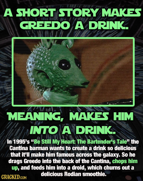 A SHORT STORY MAKES GREEDO A DRINK. MEANING, MAKES HIM INTO A DRINK.. In 1995's Be Still My Heart: The Bartender's Tale' the Cantina bamman wants to