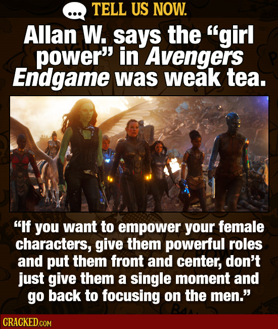 TELL US NOW. Allan W. says the girl power in Avengers Endgame was weak tea. If you want to empower your female characters, give them powerful roles