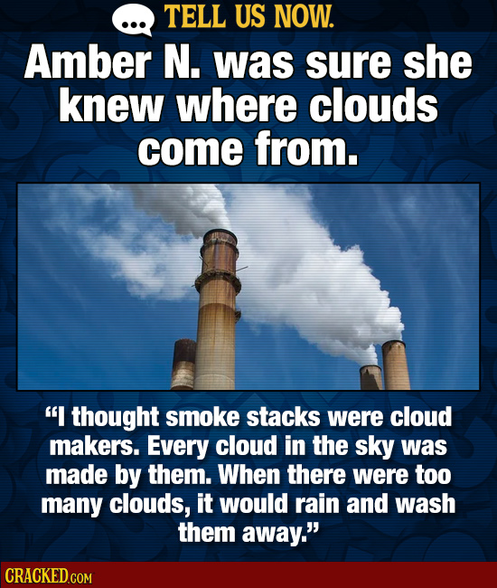TELL US NOW. Amber N. was sure she knew where clouds come from. I thought smoke stacks were cloud makers. Every cloud in the sky was made by them. Wh