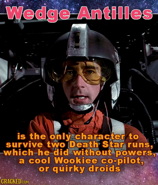 Wedge Antilles is the only character to survive two Death Star runs, which he did without powers, a cool Wookiee co-pilot, or quirky droids CRACKED CO