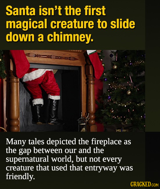 Santa isn't the first magical creature to slide down a chimney. Many tales depicted the fireplace as the gap between our and the supernatural world, b