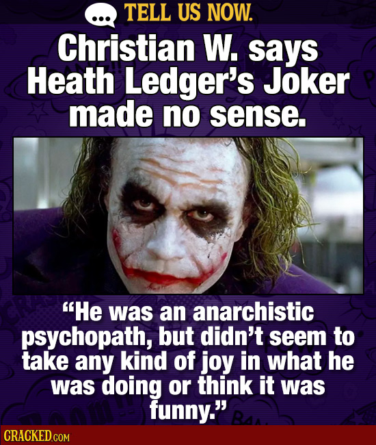TELL US NOW. Christian W. says Heath Ledger's Joker made no sense. He was an anarchistic psychopath, but didn't seem to take any kind of joy in what