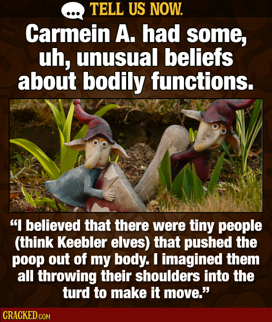 TELL US NOW. Carmein A. had some, uh, unusual beliefs about bodily functions. I believed that there were tiny people (think Keebler elves) that pushe