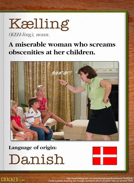 Kaelling (KEH-ling), noun. A miserable woman who screams obscenities at her children. $9#'@!/! Language of origin: Danish CRACKEDC Tame-buferakkaeling