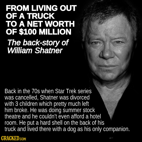 FROM LIVING OUT OF A TRUCK TO A NET WORTH OF $100 MILLION The back-story of William Shatner Back in the 70s when Star Trek series was cancelled, Shatn