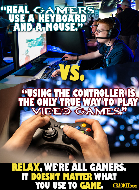 REAL GAMERS USE A KEYBOARD DEAD AND A MOUSE. VS. USING THE CONTROLLER IS THE ONLY TRUE WAY TO PLAY VADDE GAMES RELAX, WE'RE ALL GAMERS. IT DOESN'T