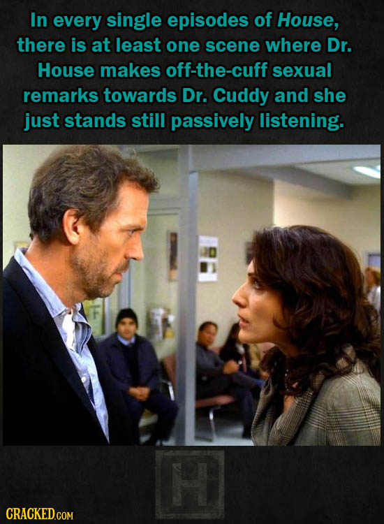 In every single episodes of House, there is at least one scene where Dr. House makes off-the-cuff sexual remarks towards Dr. Cuddy and she just stands