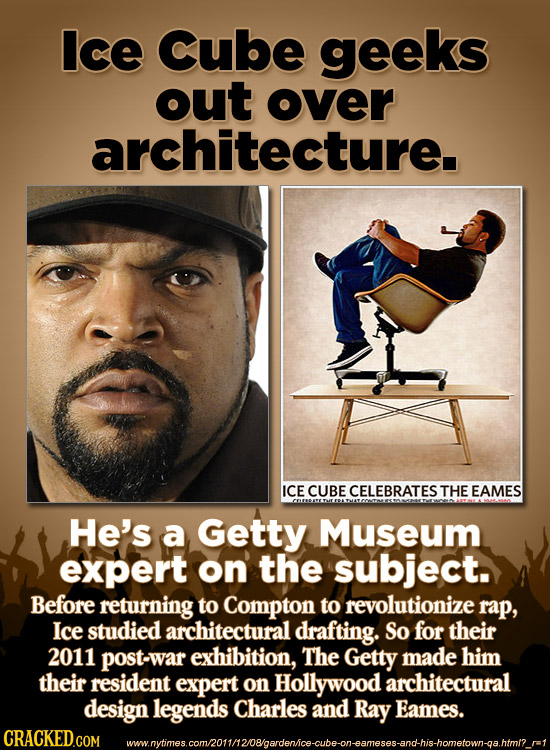 Ice Cube geeks out over architecture. ICE CUBE CELEBRATES THE EAMES He's a Getty Museum expert on the subject. Before returning to Compton to revoluti