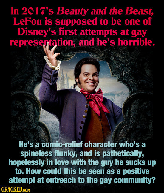 In 2017's Beauty and the Beast, LeFou is supposed to be one of Disney's first attempts at gay represertation, and he's horrible. He's a comic-relief c