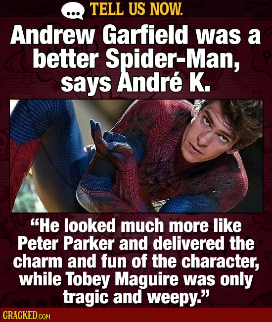TELL US NOW. Andrew Garfield was a better Spider-Man, says Andre K. He looked much more like Peter Parker and delivered the charm and fun of the char