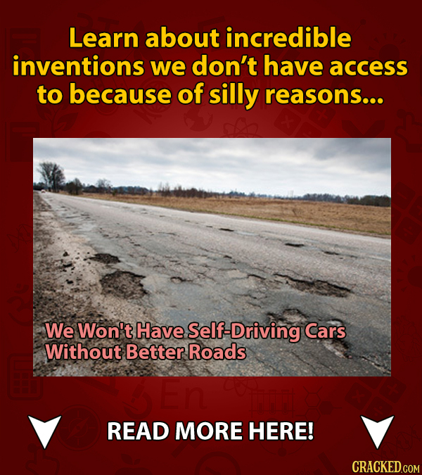 Learn about incredible inventions we don't have access to because of silly reasons... We Won't Have Self- Driving Cars Without Better Roads READ MORE