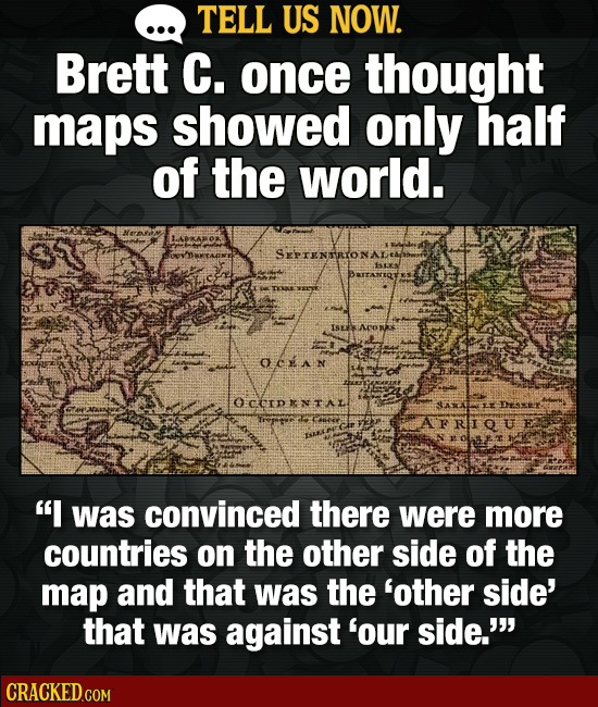 TELL US NOW. Brett C. once thought maps showed only half of the world. Nrm Sprennon ISLES AORE OCEAN OCCIDKNTAL SARA Drextir: A'FrIUF I was convinced