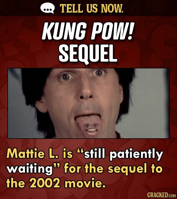 TELL US NOW. KUNG POW! SEQUEL Mattie L. is still patiently waiting for the sequel to the 2002 movie.