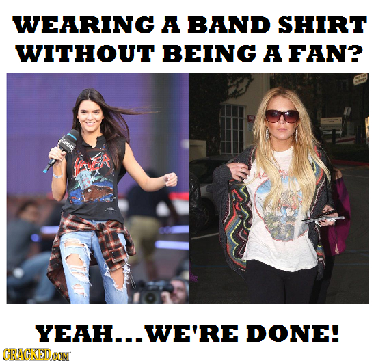 WEARING A BAND SHIRT WITHOUT BEING A FAN? fA H...WE'RE DONE! CRACKEDOON