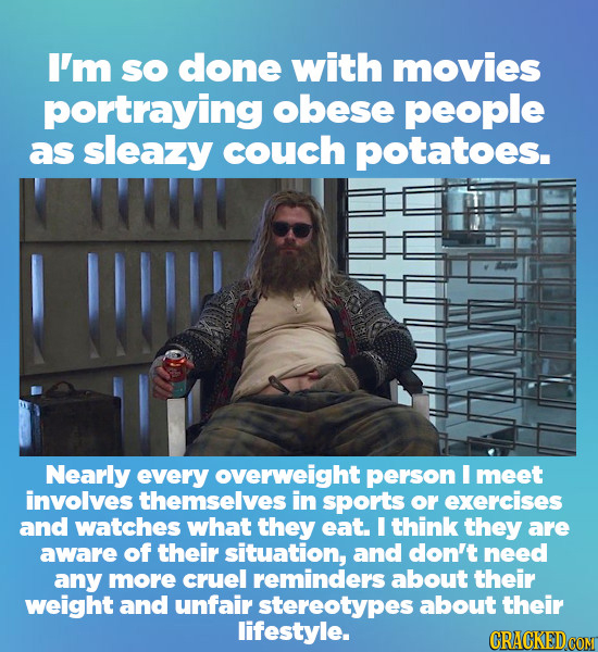 I'm SO done with movies portraying obese people as sleazy couch potatoes. IW! Nearly every overweight person I meet involves themselves in sports or e