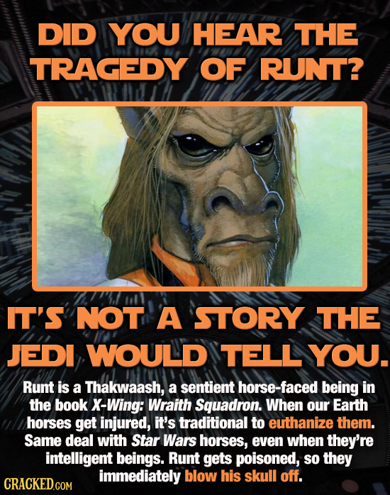 DID YOU HEAR THE TRAGEDY OF RUNT? IT'S NOT A STORY THE JEDI WOULD TELL YOU. Runt is a Thakwaash, a sentient horse-faced being in the book X-Wing: Wrai