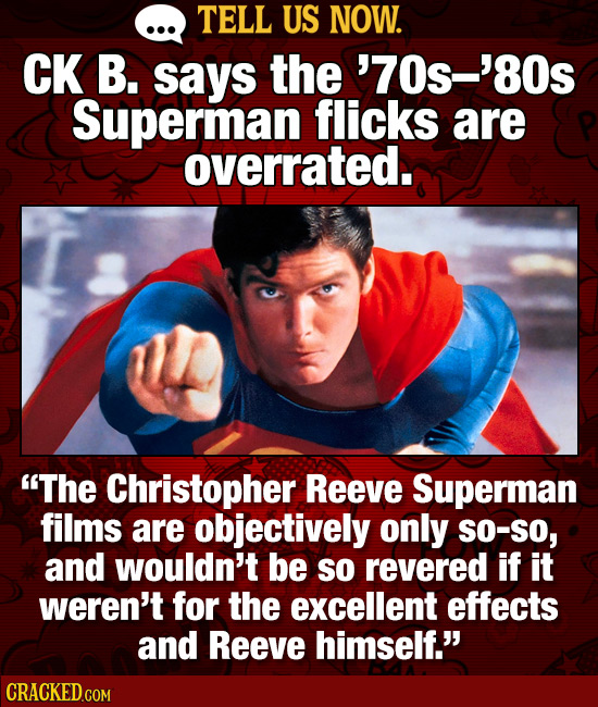 TELL US NOW. CK B. says the '70s-'80s Superman flicks are overrated. The Christopher Reeve Superman films are objectively only SO-SO, and wouldn't be